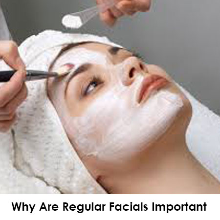 Why Are Regular Facials Important And How Do They Benefit Your Skin?