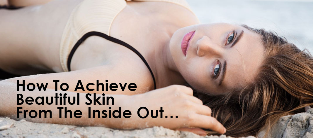 How-To-Achieve-Beautiful-Skin-From-The-Inside-Out